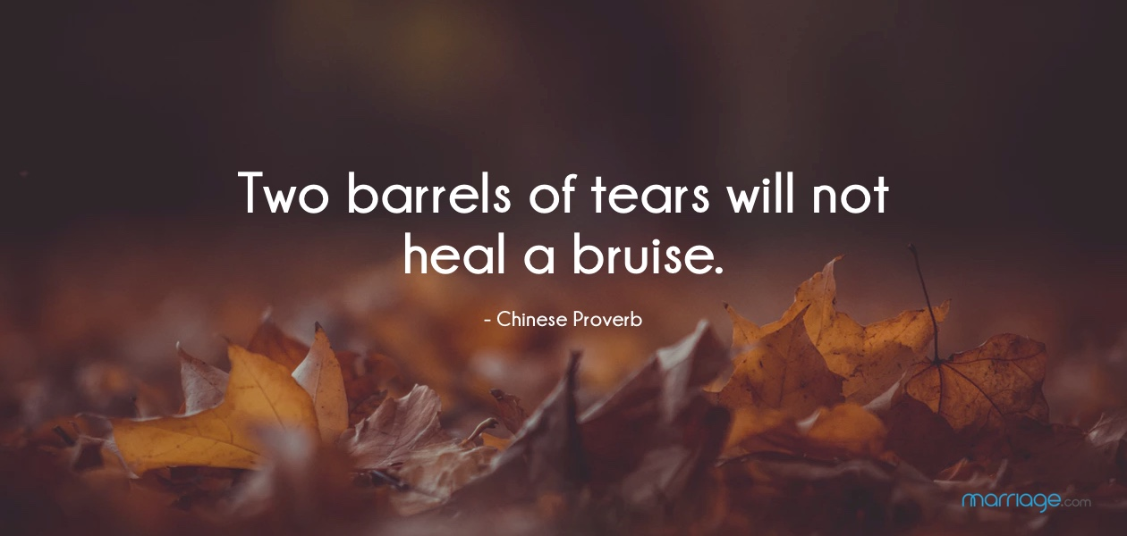 Two barrels of tears will not heal a bruise.- Chinese Proverb