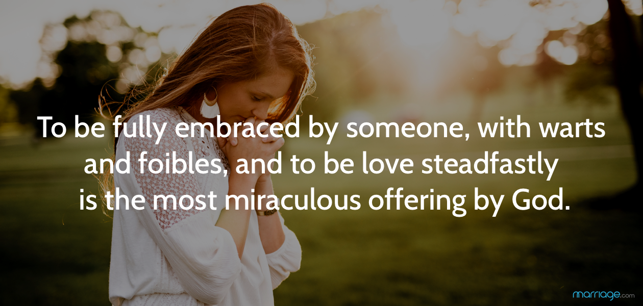 To be fully embraced by someone, with warts and foibles, and to be loved steadfastly is the most miraculous offering by God.