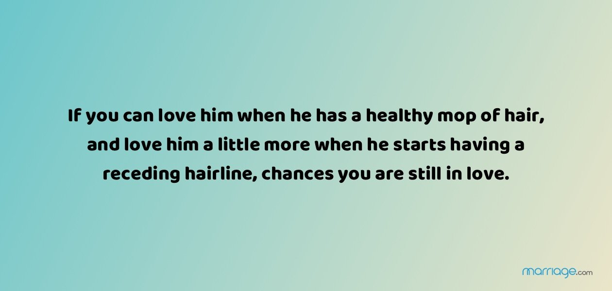 If you can love him when he has a healthy mop of hair, and love him a little more when he starts having a receding hairline, chances you are still in love.