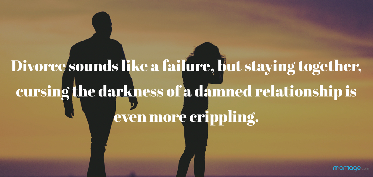 Divorce sounds like a failure, but staying together, cursing the darkness of a damned relationship is even more crippling.
