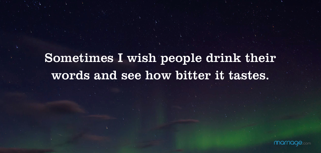 Sometimes I wish people drink their words and see how bitter it tastes.